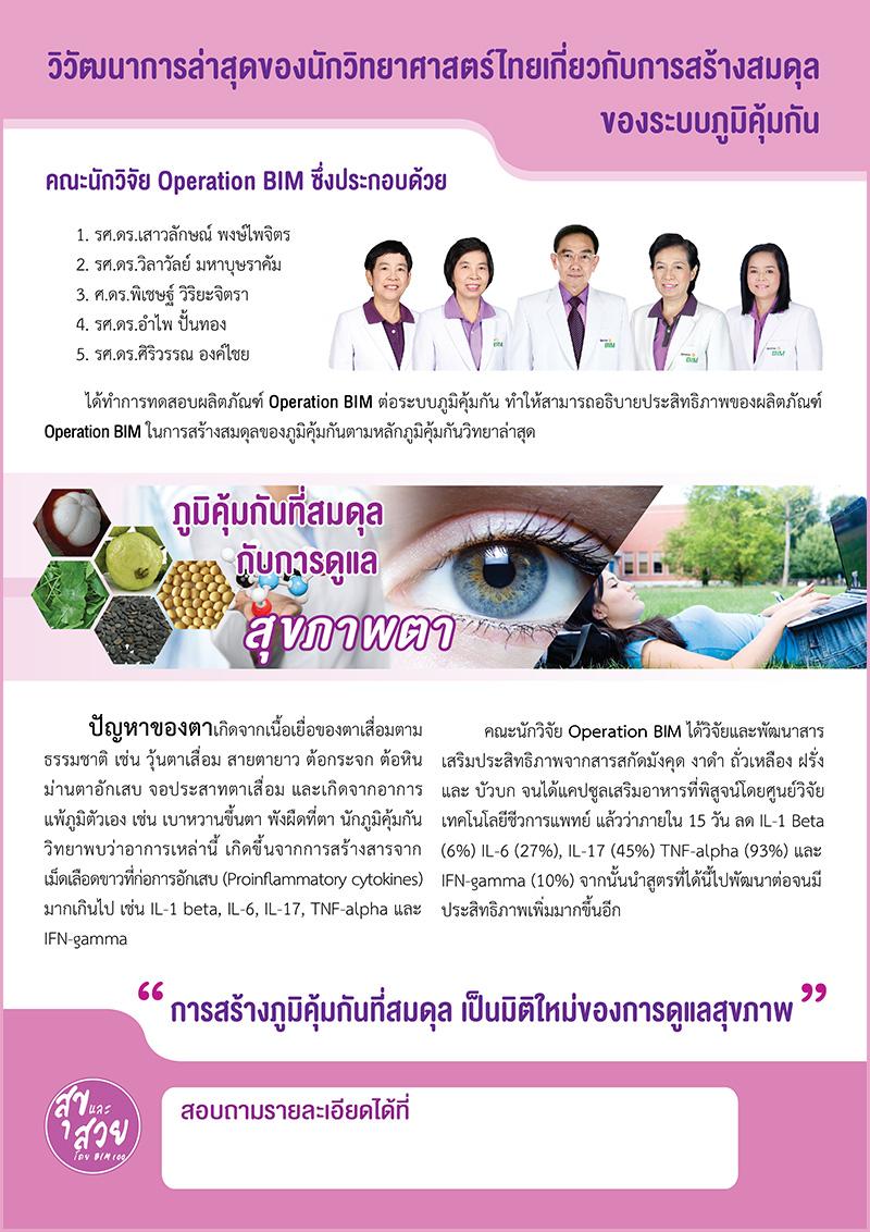 """สาเหตุที่แท้จริงของความผิดปกติต่างๆ เกี่ยวกับดวงตานั้น เกิดจากการที่เม็ดเลือดขาวในตัวเราสร้างสารที่ก่อให้เกิดการอักเสบ (Pro-imflammatory cytokines) มากเกินไป เช่น IL-1-beta, IL-3, IL-17, TNF-alpha, IFN-gamma ดังนั้น วิธีที่ดีที่สุดในการป้องกันและแก้ไขความผิดปกติเหล่านี้ก็คือ การกระตุ้นเม็ดเลือดขาวให้ลดการหลั่งสารเหล่านี้ให้น้อยลงจนเข้าสู่ภาวะสมดุล ข่าวดีคือ การวิจัยล่าสุดของคณะนักวิจัย Operation BIM นำโดยศ.ดร.พิเชษฐ์ ได้ค้นพบนวัตกรรมชื่อว่า """"APCOcapsule"""" ที่สกัดจากพืชธรรมชาติ 5 ชนิด มังคุด งาดำ ถั่วเหลือง ฝรั่ง และบัวบก เมื่อนำมาเสริมฤทธิ์กันจะมีคุณสมบัติทำให้เม็ดเลือดขาวลดการหลั่งสารก่อการอักเสบลง และ ได้พัฒนา """"APCOessence """" ที่นอกจากลดการหลั่งสารก่อการอักเสบแล้วยังเพิ่มสาร Interleukin 18 (IL18) ให้มีมากขึ้นด้วยผลการทดสอบจากศูนย์วิจัยเทคโนโลยีชีวการแพทย์มหาวิทยาลัยเชียงใหม่ ชี้ว่า APCO capsule ทำให้สารที่ก่ออาการอักเสบในเม็ดเลือดขาวมีอัตราลดลงอย่างเห็นได้ชัด ดังนี้ IL-1-beta ลดลง 6%, IL-3 ลดลง 27%, IL-17 ลดลง 45%, TNF-alpha ลดลง 93% และ IFN-gamma ลดลง 10% จึงสามารถช่วยป้องกันและทำให้อาการน้ำในวุ้นตาเสื่อมรวมถึงความผิดปกติอื่นๆ ที่เกิดขึ้นกับดวงตาดีขึ้นได้อย่างมีประสิทธิภาพ เช่น อาการตาแห้ง ต้อกระจก ต้อหิน ม่านตาอักเสบ จอประสาทตาเสื่อม และความผิดปกติที่สืบเนื่องมาจากอาการแพ้ภูมิตัวเอง เช่น เบาหวานขึ้นตา พังผืดที่ตา เป็นต้น ในขณะที่ APCO essence ทำให้ลดสารเหล่านี้ได้เช่นกัน แต่เพิ่ม interleukin18 ด้วย จึงเหมาะอย่างยิ่ง สำหรับการถนอมสายตาของผู้มีจอประสาทตาเสื่อมชนิดเปียก"""